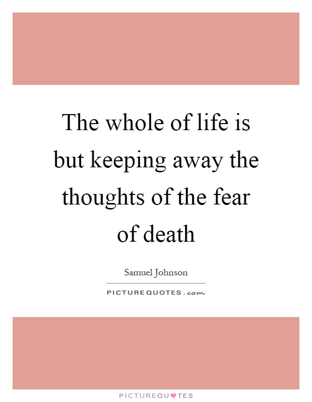 The whole of life is but keeping away the thoughts of the fear of death Picture Quote #1