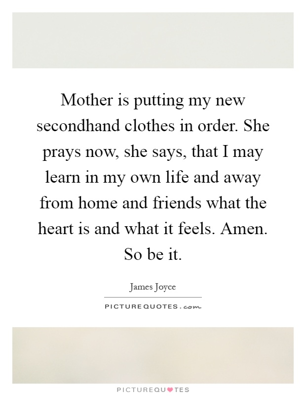 Mother is putting my new secondhand clothes in order. She prays now, she says, that I may learn in my own life and away from home and friends what the heart is and what it feels. Amen. So be it Picture Quote #1
