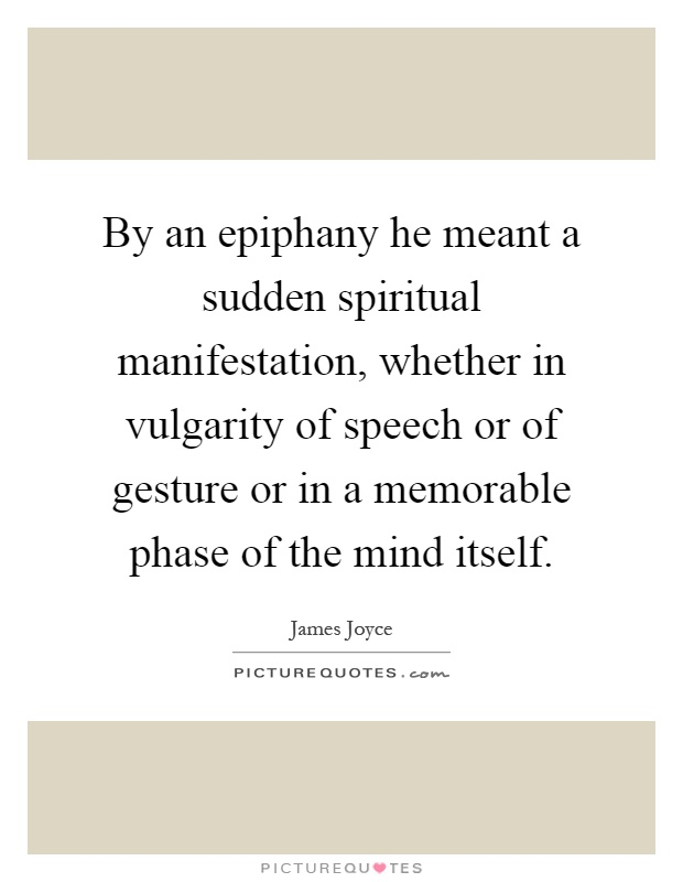 By an epiphany he meant a sudden spiritual manifestation, whether in vulgarity of speech or of gesture or in a memorable phase of the mind itself Picture Quote #1