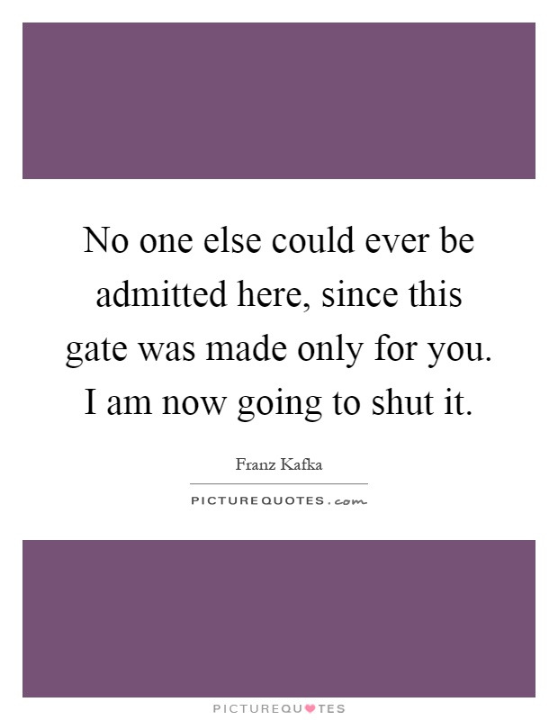 No one else could ever be admitted here, since this gate was made only for you. I am now going to shut it Picture Quote #1