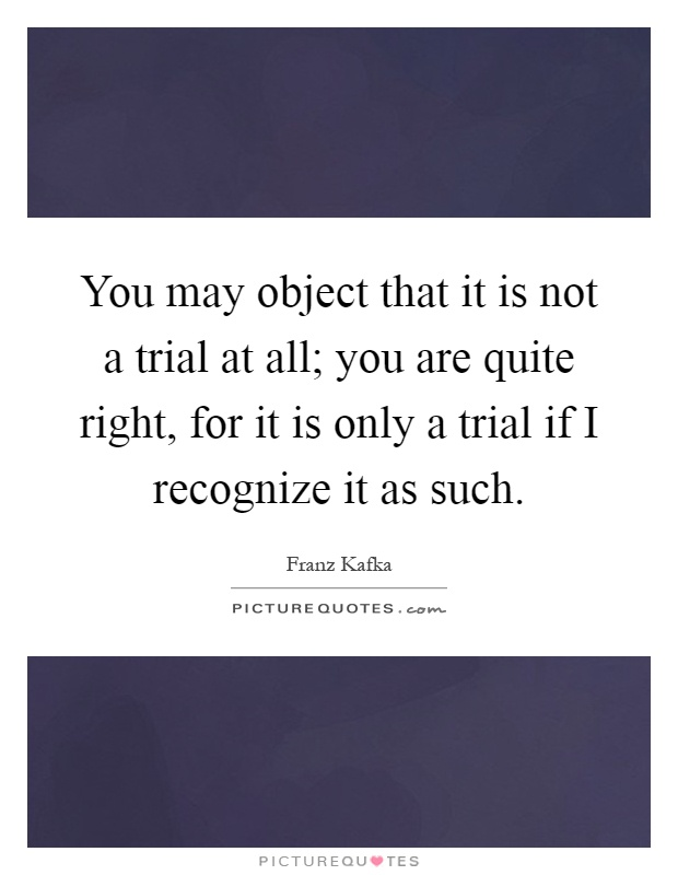 You may object that it is not a trial at all; you are quite right, for it is only a trial if I recognize it as such Picture Quote #1