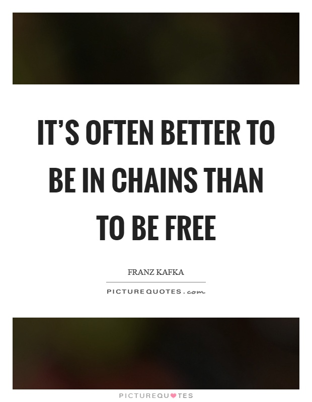 It's often better to be in chains than to be free Picture Quote #1