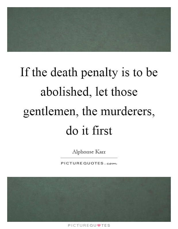 If the death penalty is to be abolished, let those gentlemen, the murderers, do it first Picture Quote #1