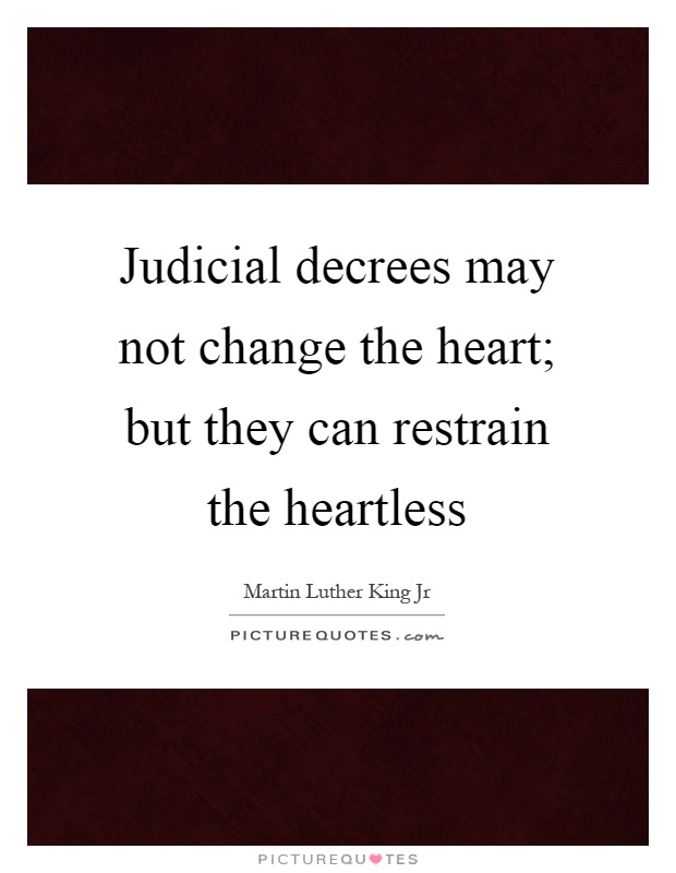 Judicial decrees may not change the heart; but they can restrain the heartless Picture Quote #1