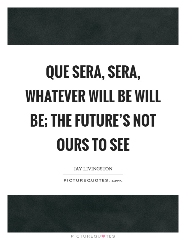 Que sera, sera, whatever will be will be; the future\'s not ...