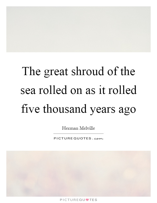 The great shroud of the sea rolled on as it rolled five thousand years ago Picture Quote #1