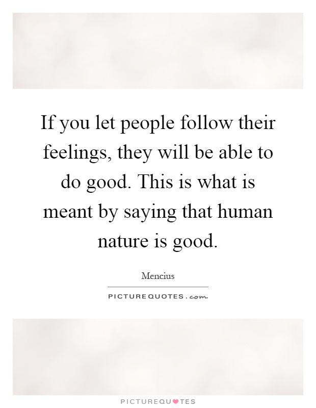 If you let people follow their feelings, they will be able to do good. This is what is meant by saying that human nature is good Picture Quote #1