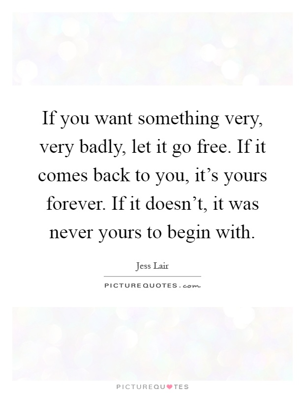 If you want something very, very badly, let it go free. If it comes back to you, it's yours forever. If it doesn't, it was never yours to begin with Picture Quote #1