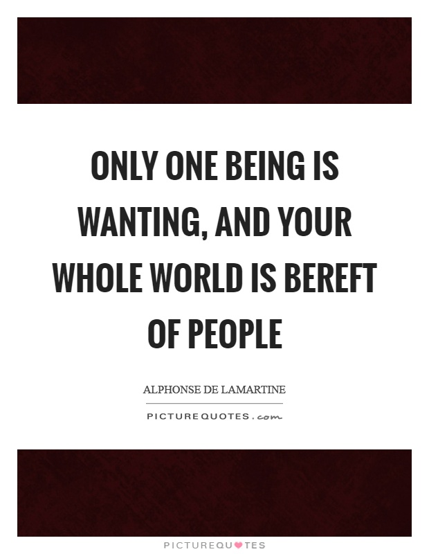 Only one being is wanting, and your whole world is bereft of people Picture Quote #1