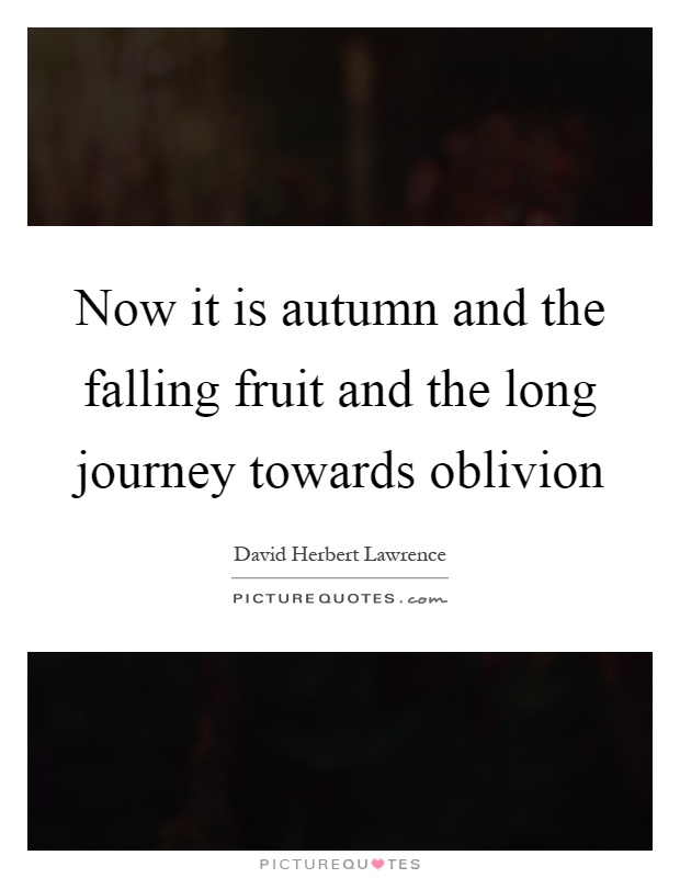 Now it is autumn and the falling fruit and the long journey towards oblivion Picture Quote #1