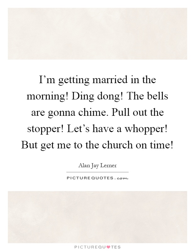 I'm getting married in the morning! Ding dong! The bells are gonna chime. Pull out the stopper! Let's have a whopper! But get me to the church on time! Picture Quote #1