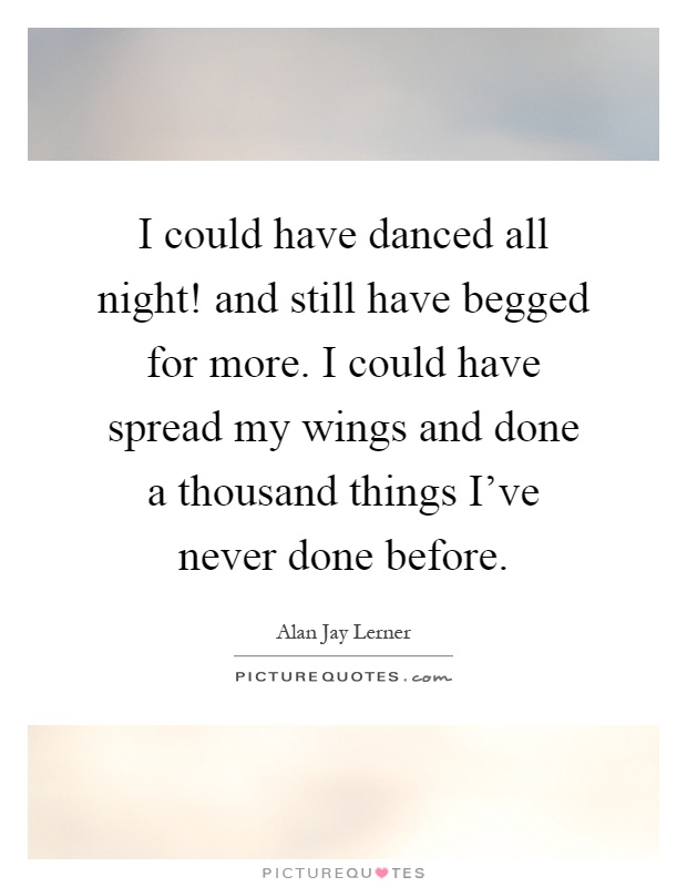 I could have danced all night! and still have begged for more. I could have spread my wings and done a thousand things I've never done before Picture Quote #1