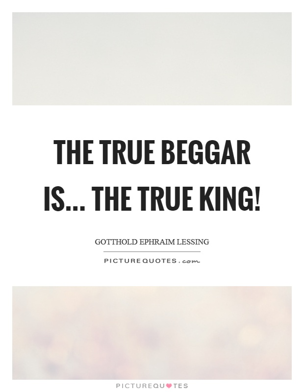 The true beggar is... The true king! Picture Quote #1