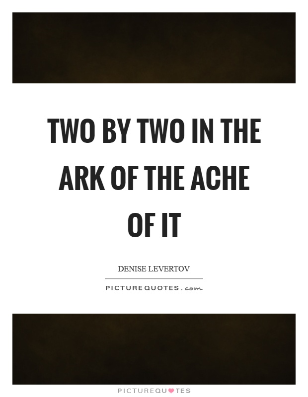Two by two in the ark of the ache of it Picture Quote #1