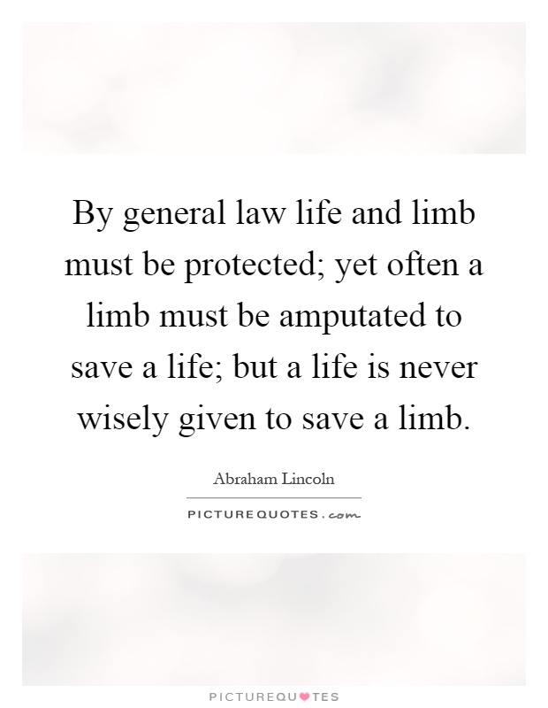 By general law life and limb must be protected; yet often a limb must be amputated to save a life; but a life is never wisely given to save a limb Picture Quote #1