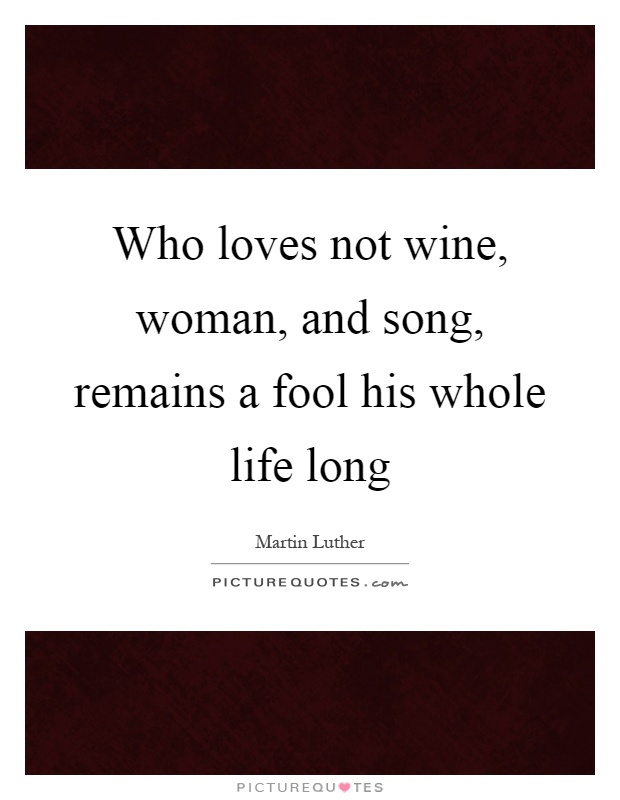 Who loves not wine, woman, and song, remains a fool his whole life long Picture Quote #1