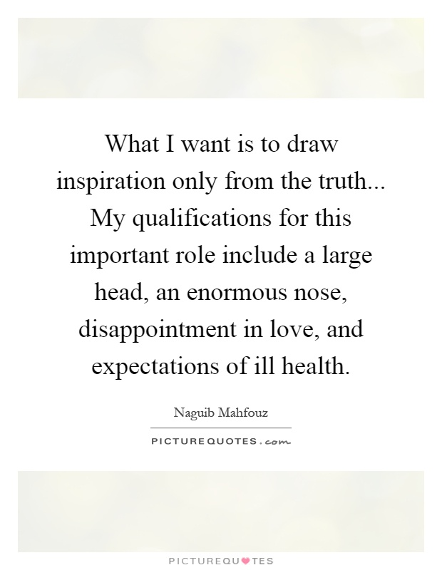 What I want is to draw inspiration only from the truth... My qualifications for this important role include a large head, an enormous nose, disappointment in love, and expectations of ill health Picture Quote #1
