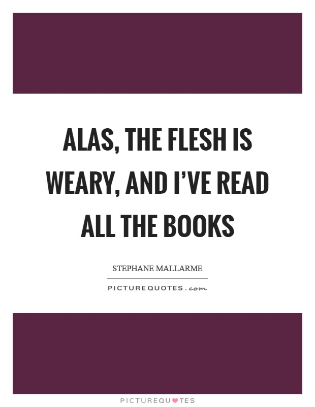 Alas, the flesh is weary, and I've read all the books Picture Quote #1