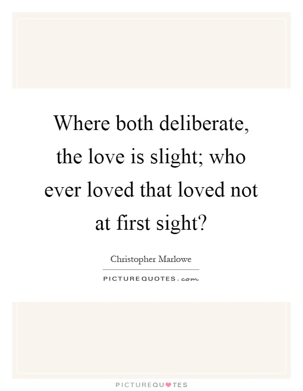 Where both deliberate, the love is slight; who ever loved that loved not at first sight? Picture Quote #1