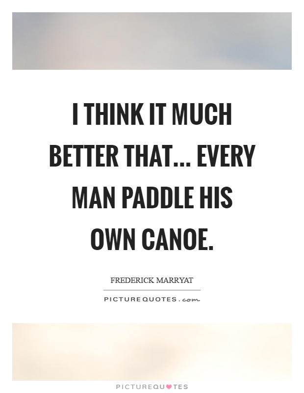 I think it much better that... Every man paddle his own canoe Picture Quote #1