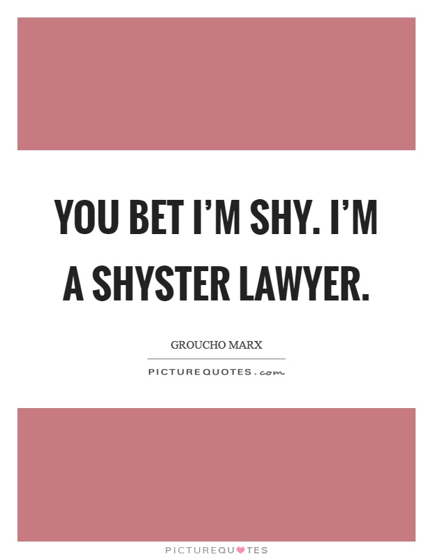 You bet I'm shy. I'm a shyster lawyer Picture Quote #1