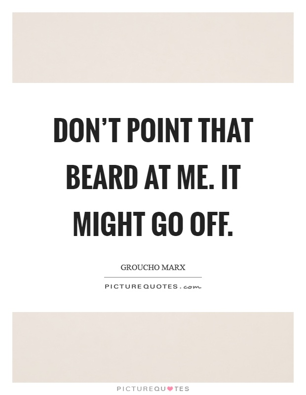 Don't point that beard at me. It might go off Picture Quote #1