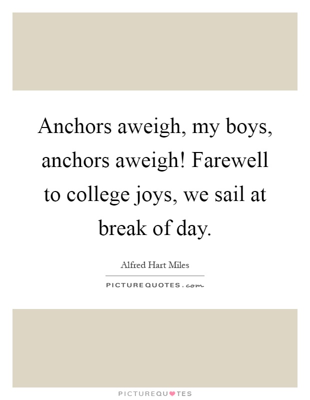 Anchors aweigh, my boys, anchors aweigh! Farewell to college joys, we sail at break of day Picture Quote #1