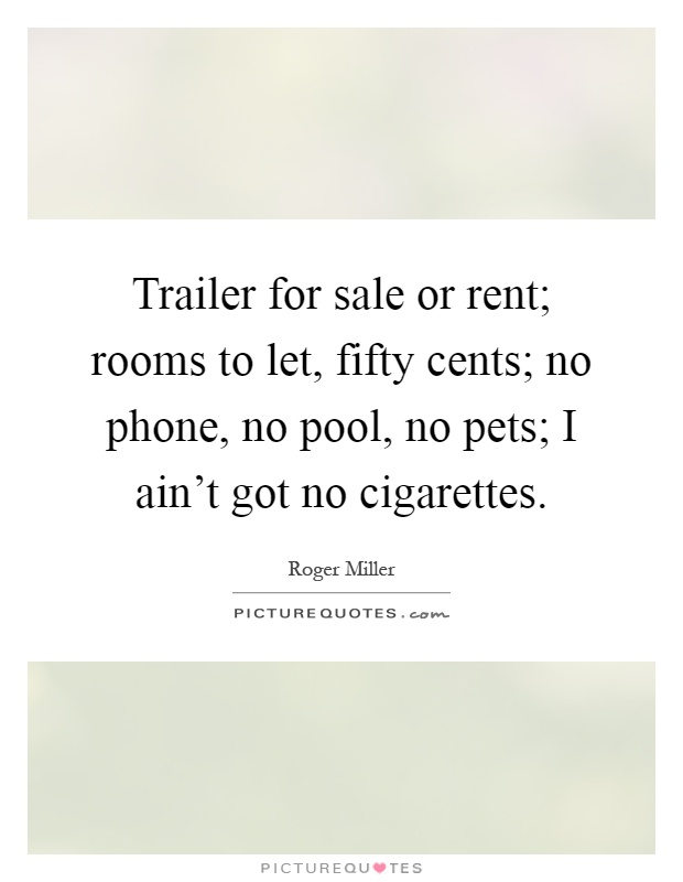 Trailer for sale or rent; rooms to let, fifty cents; no phone, no pool, no pets; I ain't got no cigarettes Picture Quote #1