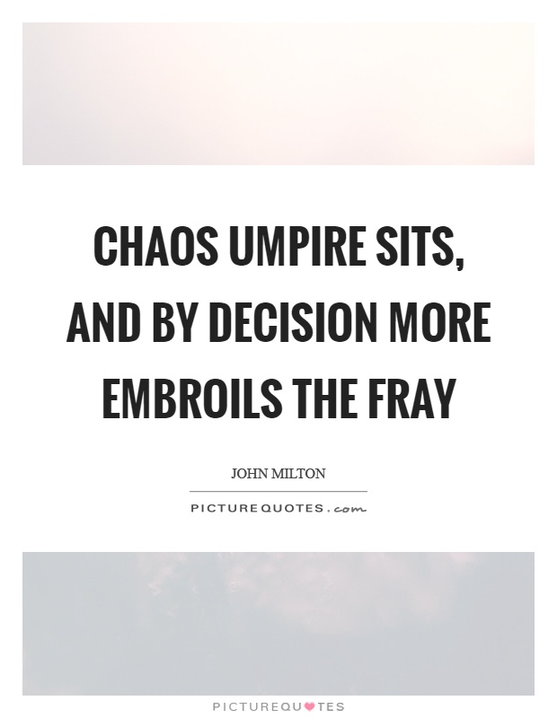 Chaos umpire sits, and by decision more embroils the fray Picture Quote #1