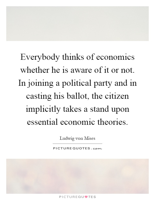 Everybody thinks of economics whether he is aware of it or not. In joining a political party and in casting his ballot, the citizen implicitly takes a stand upon essential economic theories Picture Quote #1