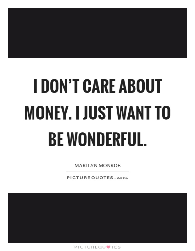 I don't care about money. I just want to be wonderful Picture Quote #1