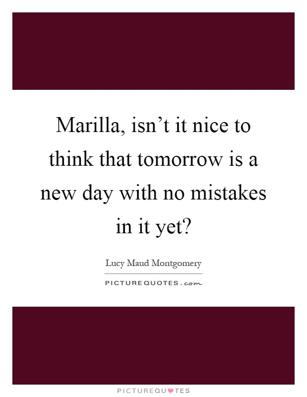Marilla, isn't it nice to think that tomorrow is a new day with no mistakes in it yet? Picture Quote #1