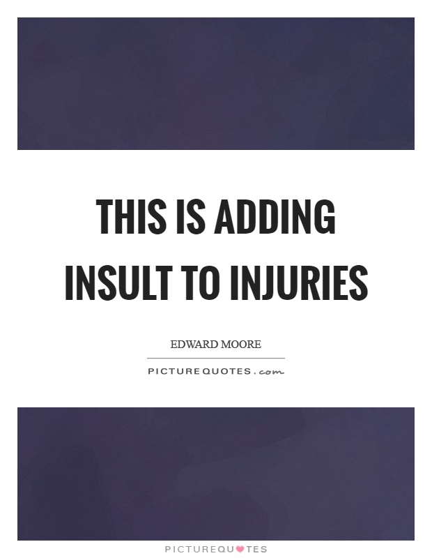 This is adding insult to injuries Picture Quote #1