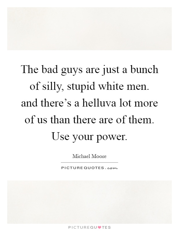 The bad guys are just a bunch of silly, stupid white men. and there's a helluva lot more of us than there are of them. Use your power Picture Quote #1