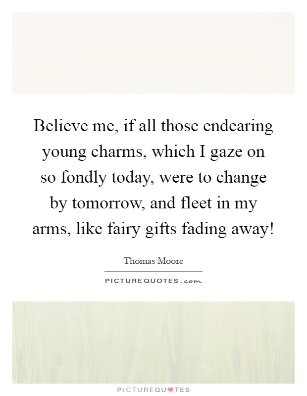 Believe me, if all those endearing young charms, which I gaze on so fondly today, were to change by tomorrow, and fleet in my arms, like fairy gifts fading away! Picture Quote #1