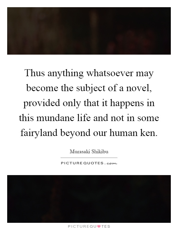 Thus anything whatsoever may become the subject of a novel, provided only that it happens in this mundane life and not in some fairyland beyond our human ken Picture Quote #1