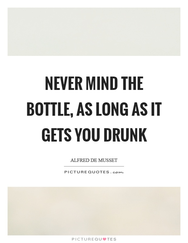 Never mind the bottle, as long as it gets you drunk Picture Quote #1