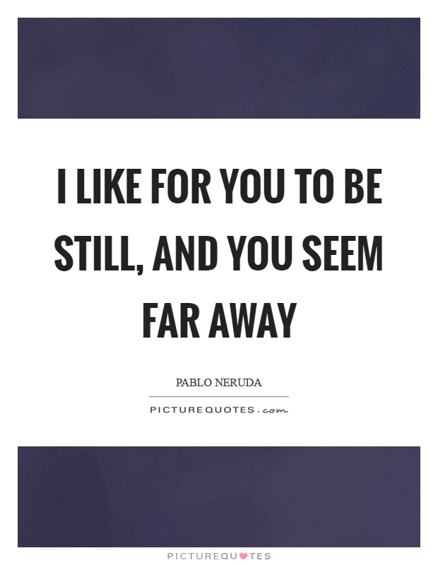 I like for you to be still, and you seem far away Picture Quote #1