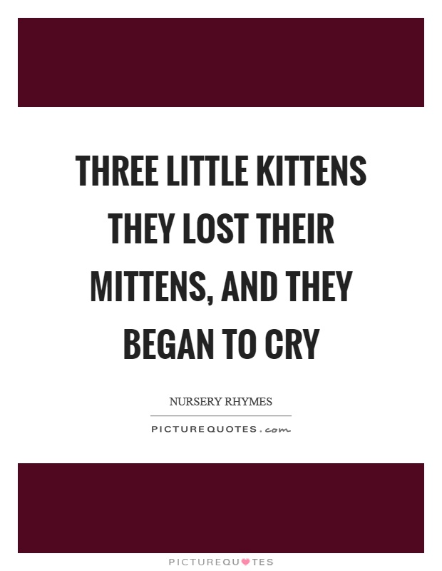 Three little kittens they lost their mittens, and they began to cry Picture Quote #1