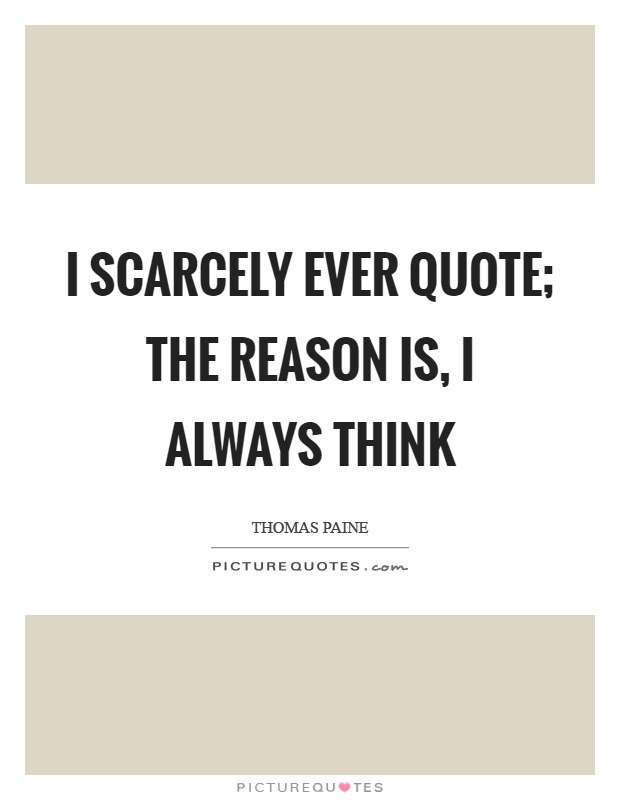 I scarcely ever quote; the reason is, I always think Picture Quote #1