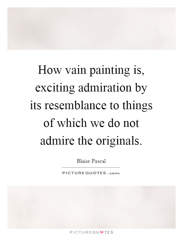 How vain painting is, exciting admiration by its resemblance to things of which we do not admire the originals Picture Quote #1