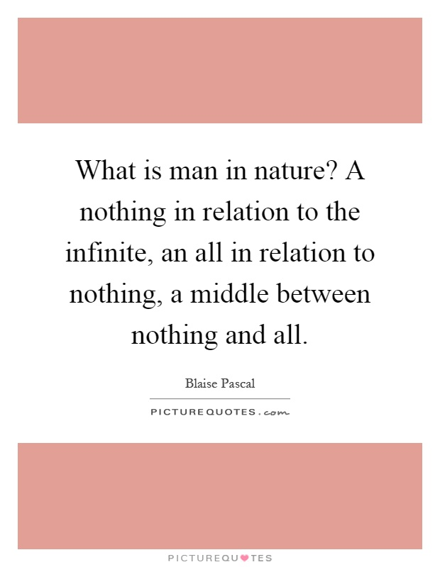 What is man in nature? A nothing in relation to the infinite, an all in relation to nothing, a middle between nothing and all Picture Quote #1