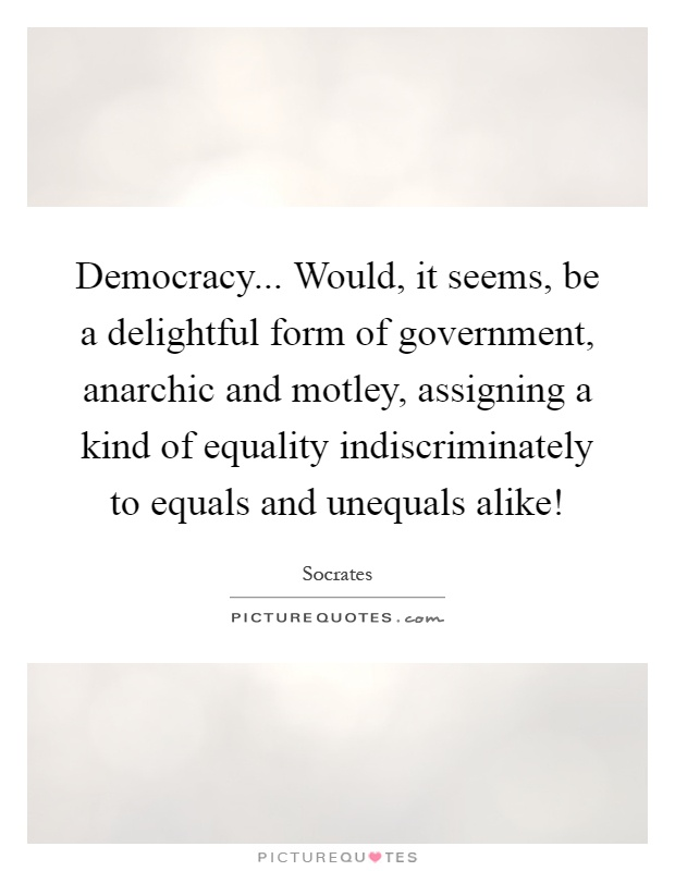 Democracy... Would, it seems, be a delightful form of government, anarchic and motley, assigning a kind of equality indiscriminately to equals and unequals alike! Picture Quote #1