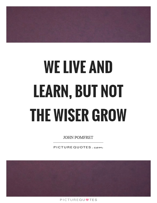 We live and learn, but not the wiser grow Picture Quote #1