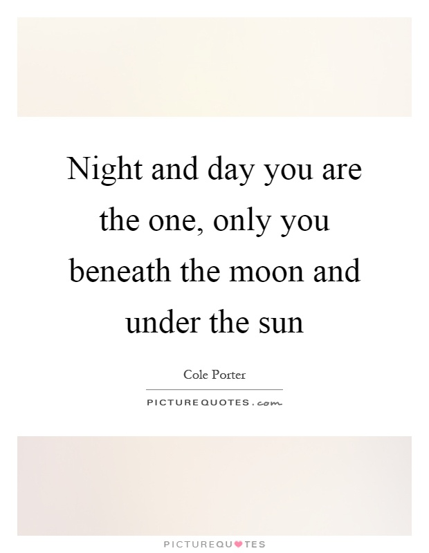 Night and day you are the one, only you beneath the moon and under the sun Picture Quote #1