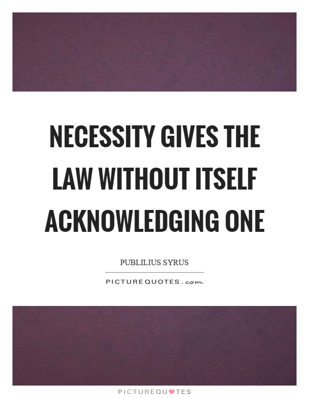 Necessity gives the law without itself acknowledging one Picture Quote #1