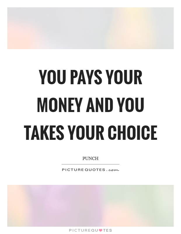 You pays your money and you takes your choice Picture Quote #1