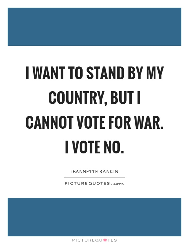 I want to stand by my country, but I cannot vote for war. I vote no Picture Quote #1