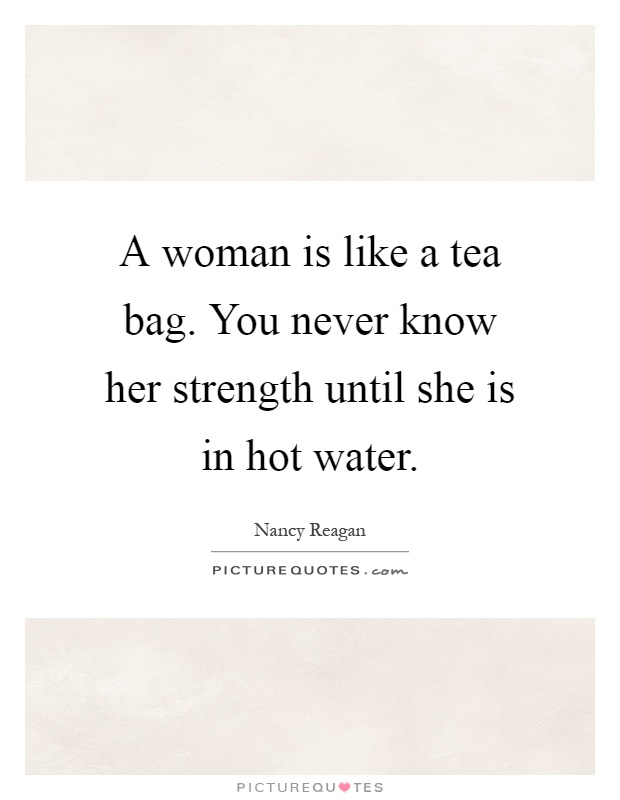 A Woman Is Like A Tea Bag You Never Know Her Strength Until She