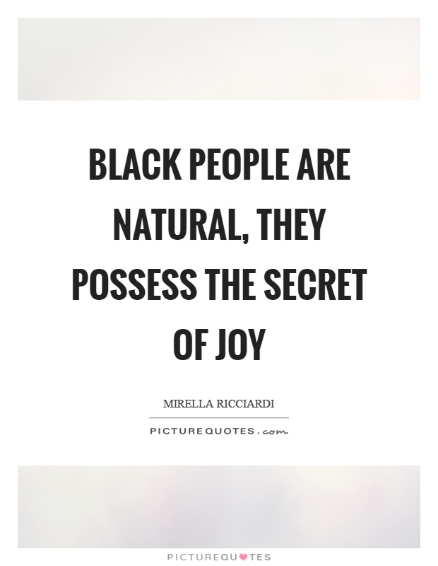 Black people are natural, they possess the secret of joy Picture Quote #1